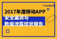 重磅   FreeBuf发布2017年度移动App安全漏洞与数据泄露现状报告