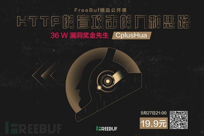 【限时优惠】FreeBuf精品公开课 | 36W漏洞奖金先生CplusHua: HTTP盲攻击的几种思路