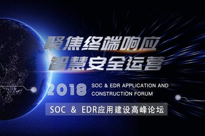 【参会指南】聚焦终端响应,智慧安全运营 | 2018 SOC & EDR应用建设高峰论坛