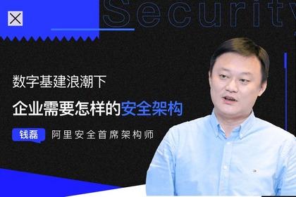 阿里安全钱磊:数字基建浪潮下,企业需要怎样的安全架构?