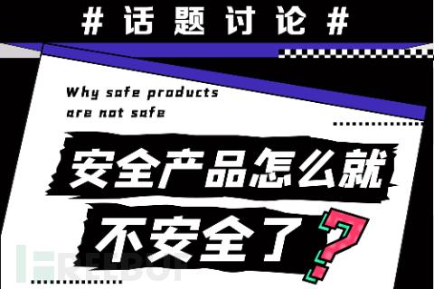 话题讨论 | 安全产品怎么就不安全了?