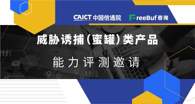 威胁诱捕类产品(蜜罐)能力评测邀请 | 中国信通院安全研究所&FreeBuf咨询