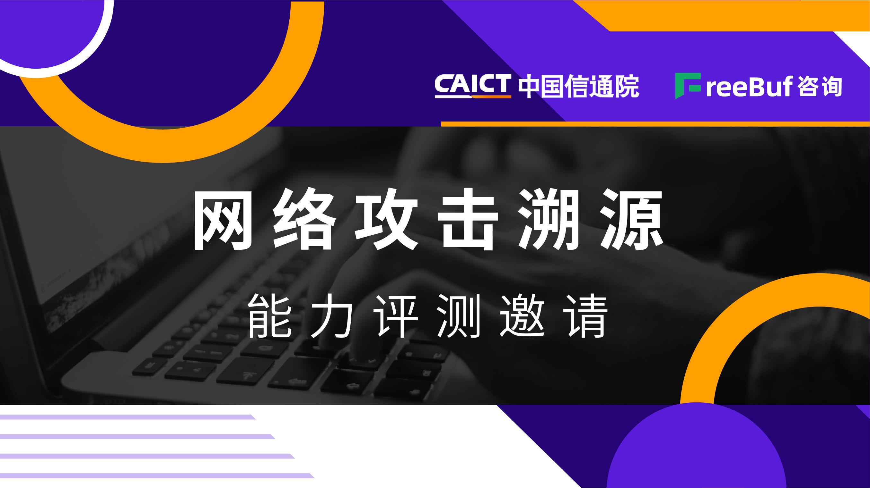网络攻击溯源能力评测邀请 | 中国信通院安全研究所&FreeBuf咨询