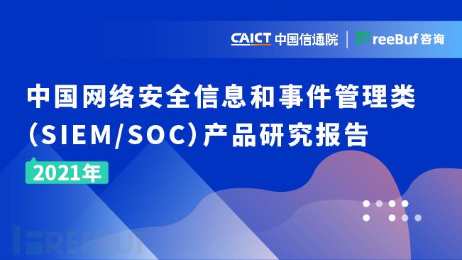 《中国网络安全信息和事件管理类(SIEM&SOC)产品研究报告(2021年)》即将发布