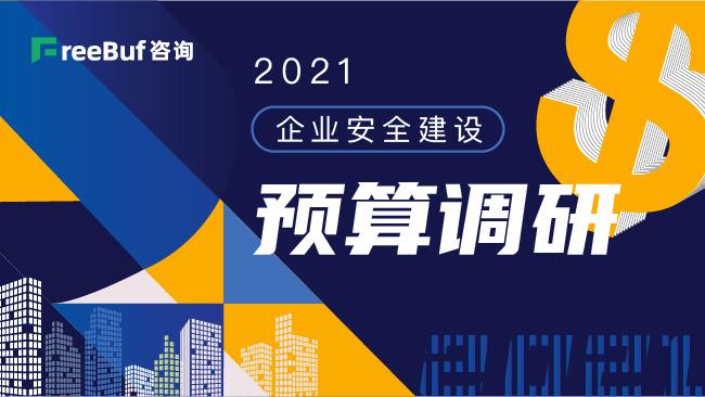 一份关乎网安人饭碗的报告:2021企业安全建设预算调研 | FreeBuf咨询