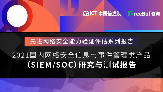 《国内网络安全信息和事件管理类(SIEM&SOC)产品研究与测试报告(2021年)》正式发布