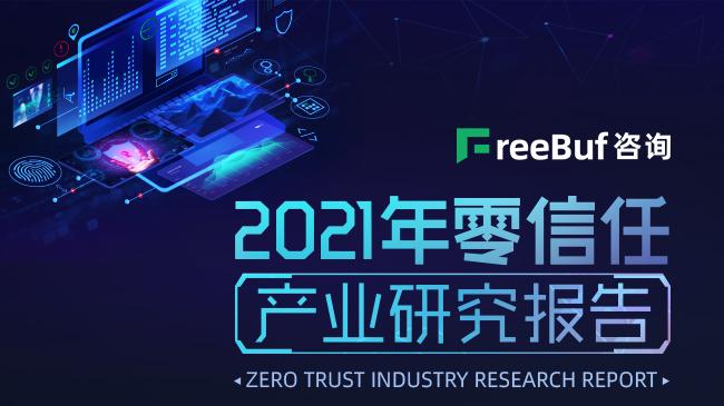 《2021年零信任产业研究报告》正式发布 | FreeBuf咨询